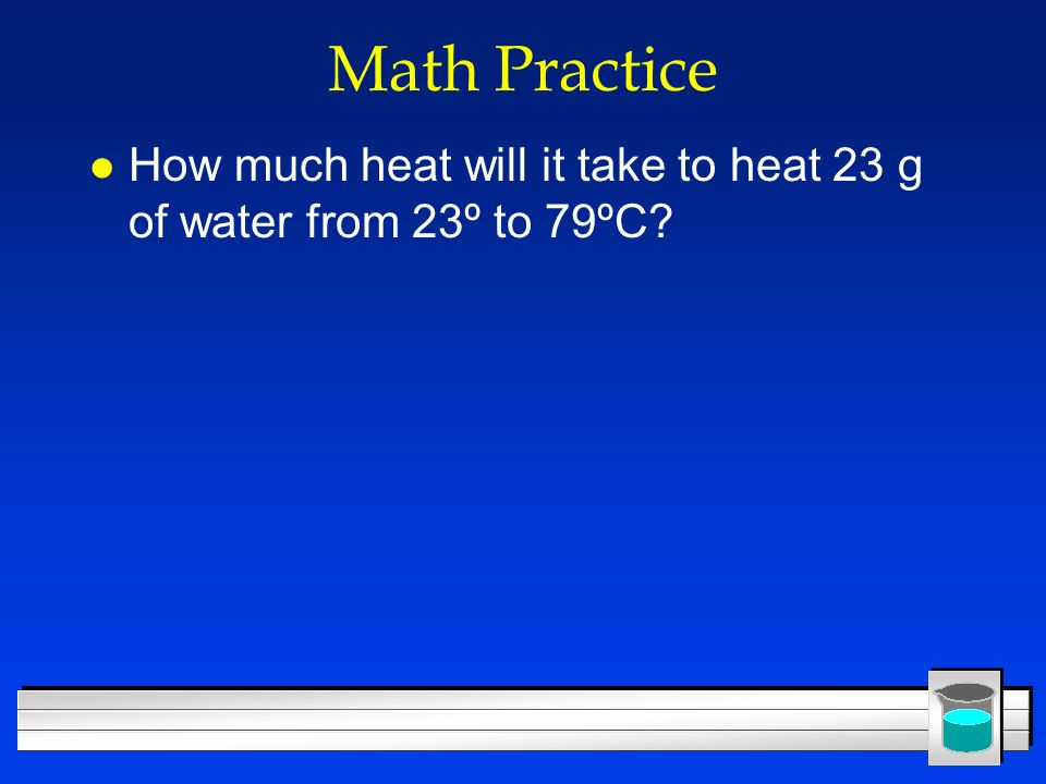 Math Practice How much heat will it take to heat 23 g of water from 23º to 79ºC