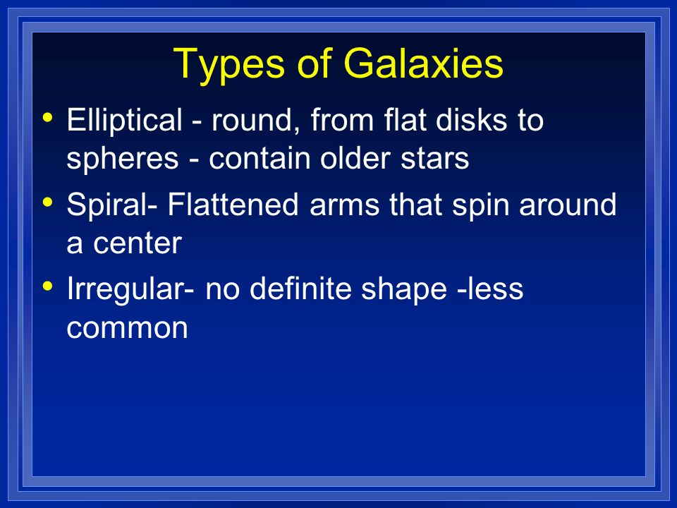 Types of Galaxies Elliptical - round, from flat disks to spheres - contain older stars. Spiral- Flattened arms that spin around a center.