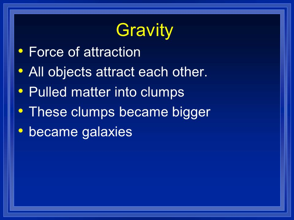 Gravity Force of attraction All objects attract each other.