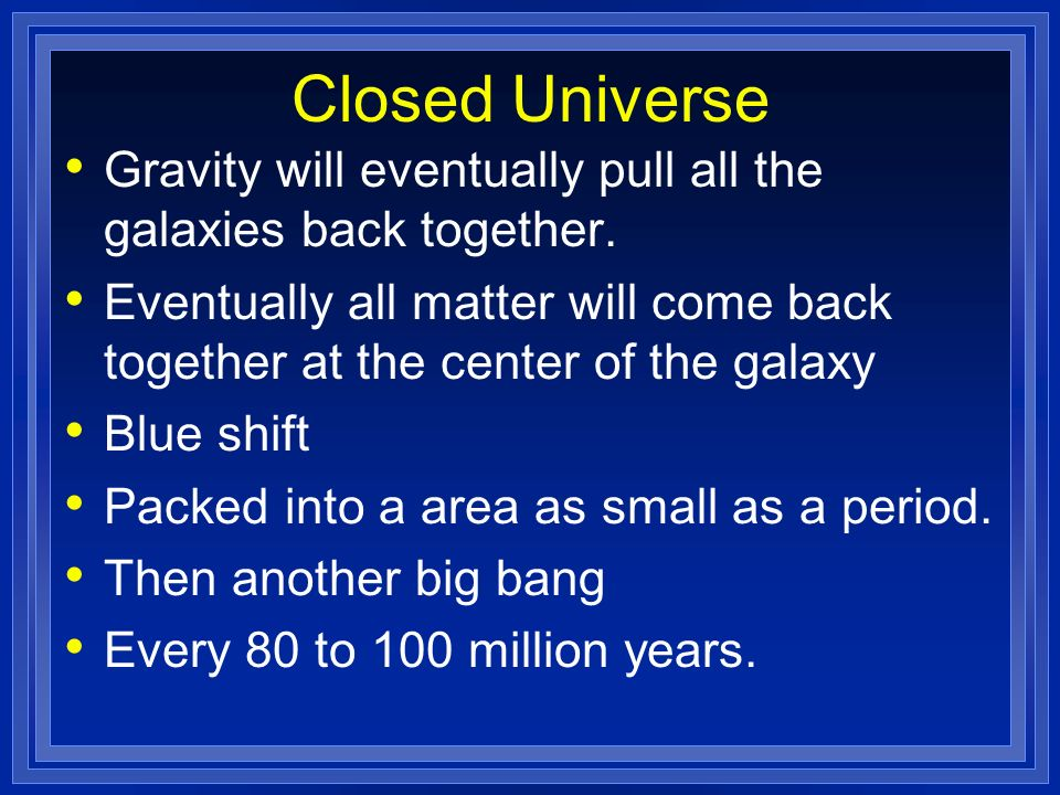 Closed Universe Gravity will eventually pull all the galaxies back together.