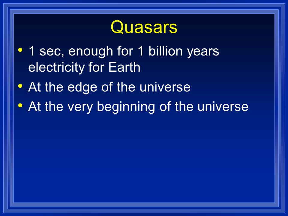 Quasars 1 sec, enough for 1 billion years electricity for Earth