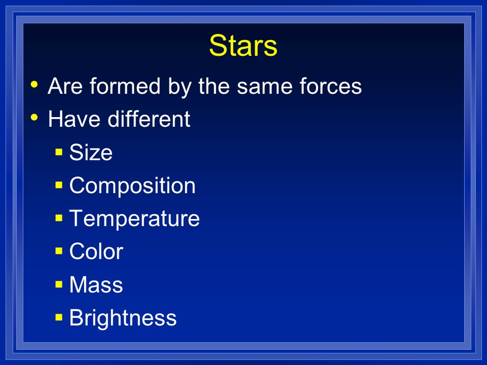 Stars Are formed by the same forces Have different Size Composition