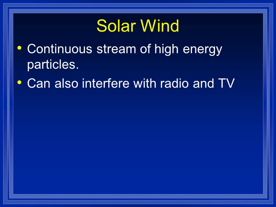 Solar Wind Continuous stream of high energy particles.