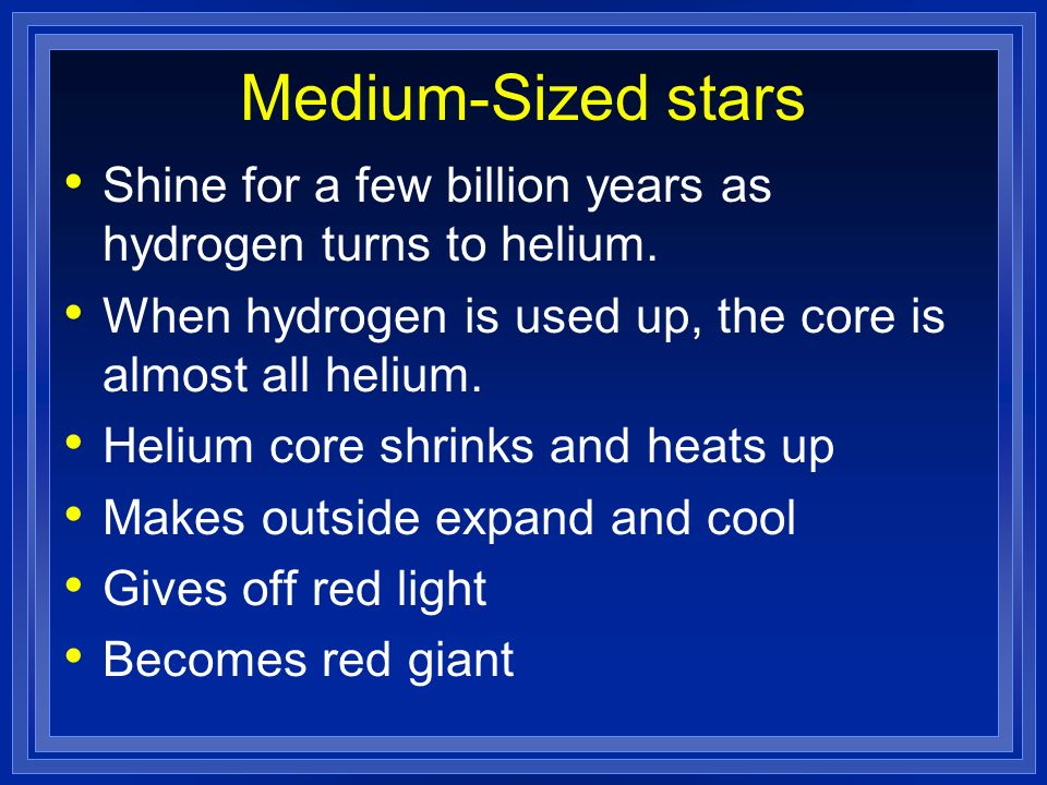 Medium-Sized stars Shine for a few billion years as hydrogen turns to helium. When hydrogen is used up, the core is almost all helium.