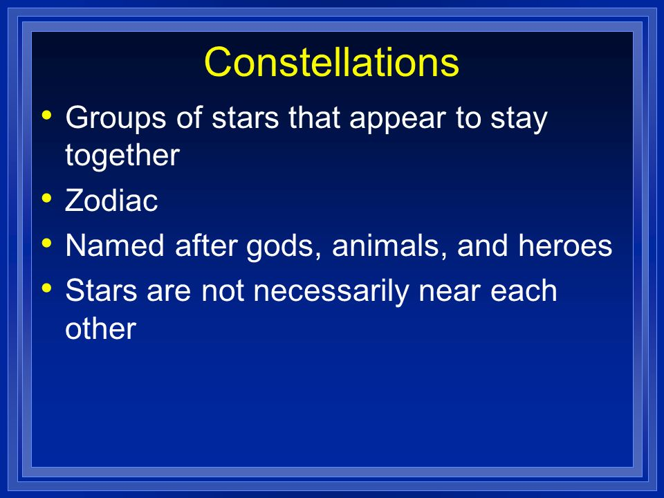 Constellations Groups of stars that appear to stay together Zodiac
