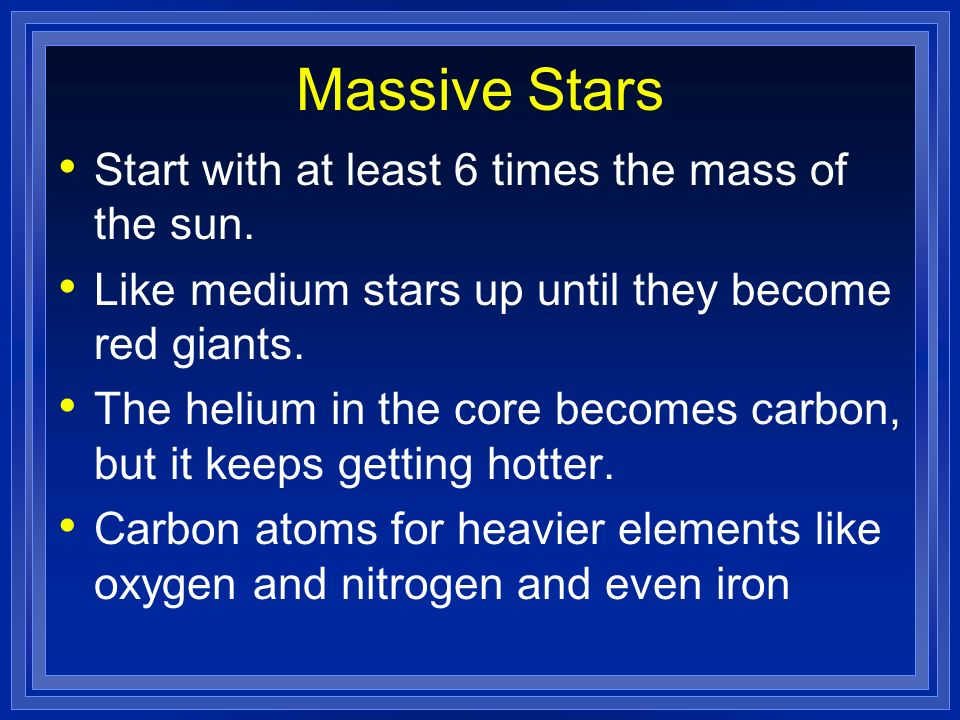 Massive Stars Start with at least 6 times the mass of the sun.