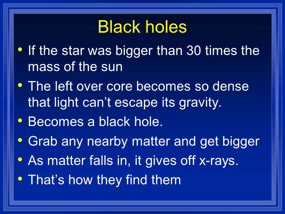 Black holes If the star was bigger than 30 times the mass of the sun