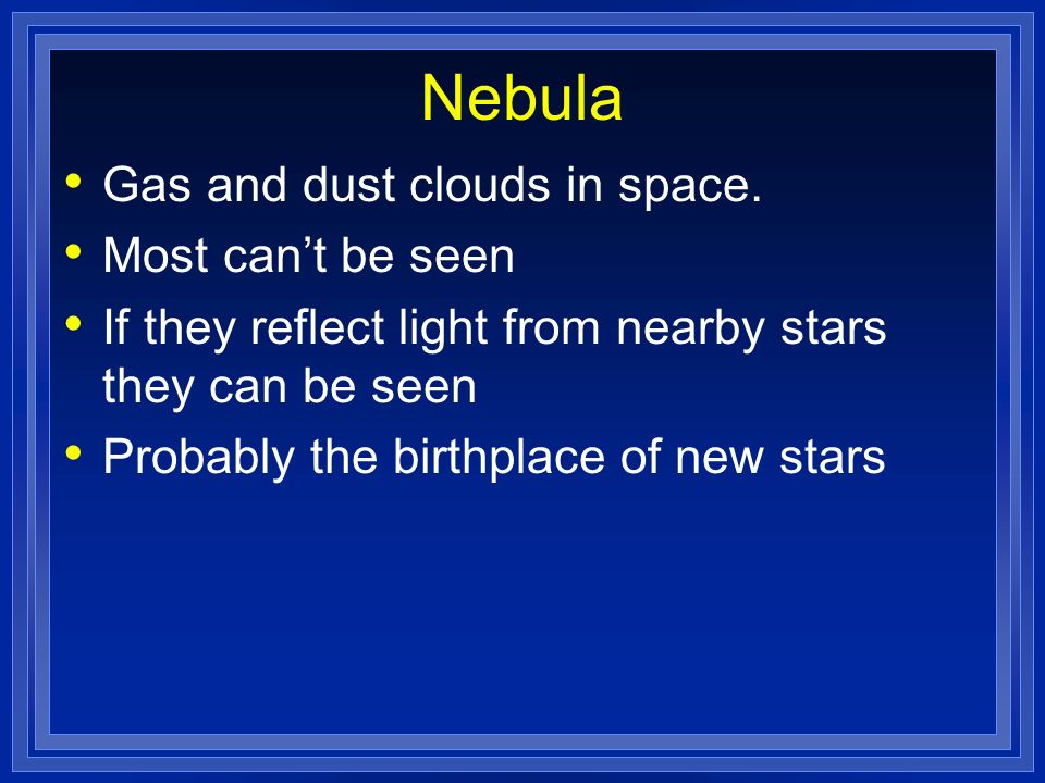 Nebula Gas and dust clouds in space. Most can't be seen