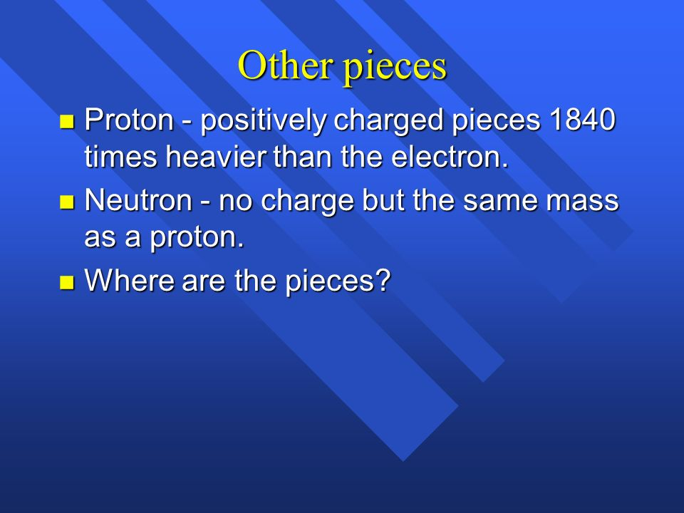 Other pieces Proton - positively charged pieces 1840 times heavier than the electron. Neutron - no charge but the same mass as a proton.