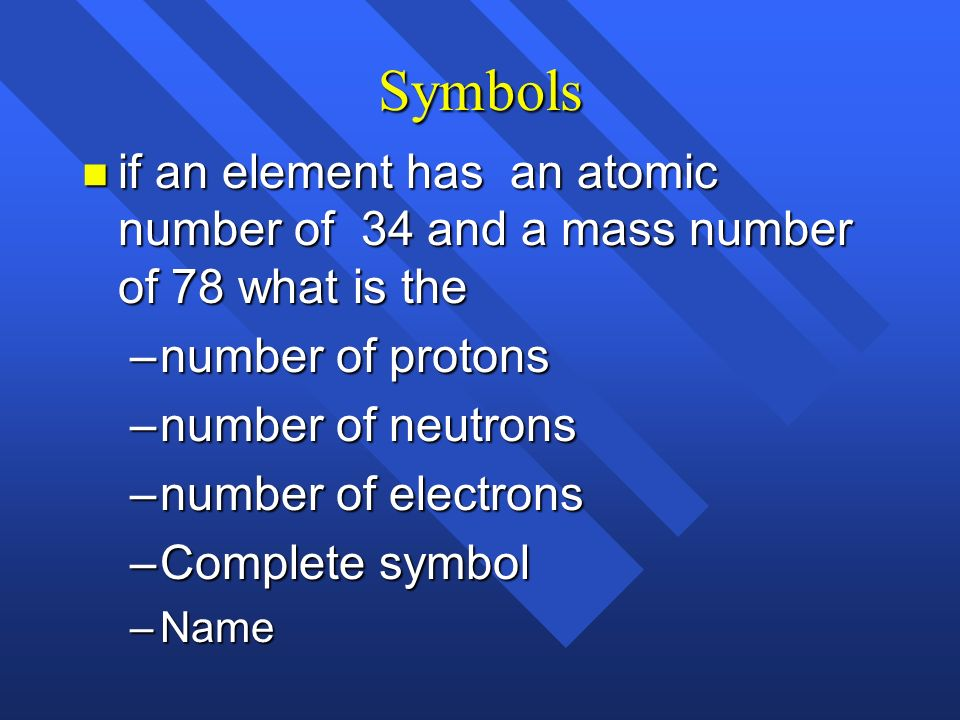 Symbols if an element has an atomic number of 34 and a mass number of 78 what is the. number of protons.