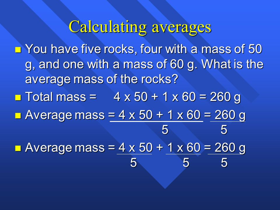 Calculating averages You have five rocks, four with a mass of 50 g, and one with a mass of 60 g. What is the average mass of the rocks