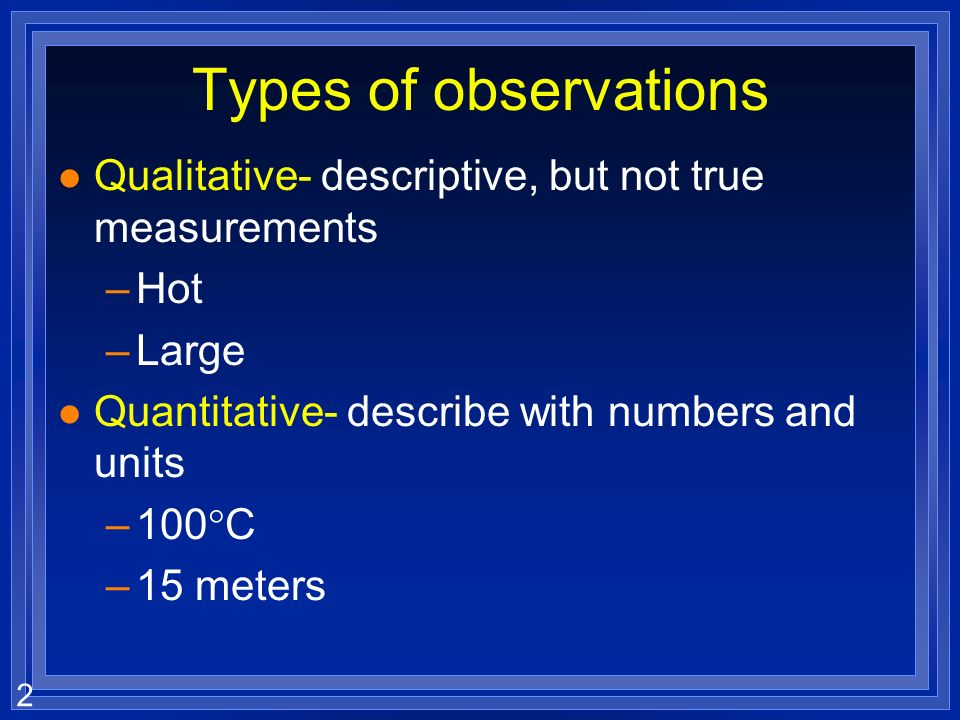Types of observations Qualitative- descriptive, but not true measurements. Hot. Large. Quantitative- describe with numbers and units.