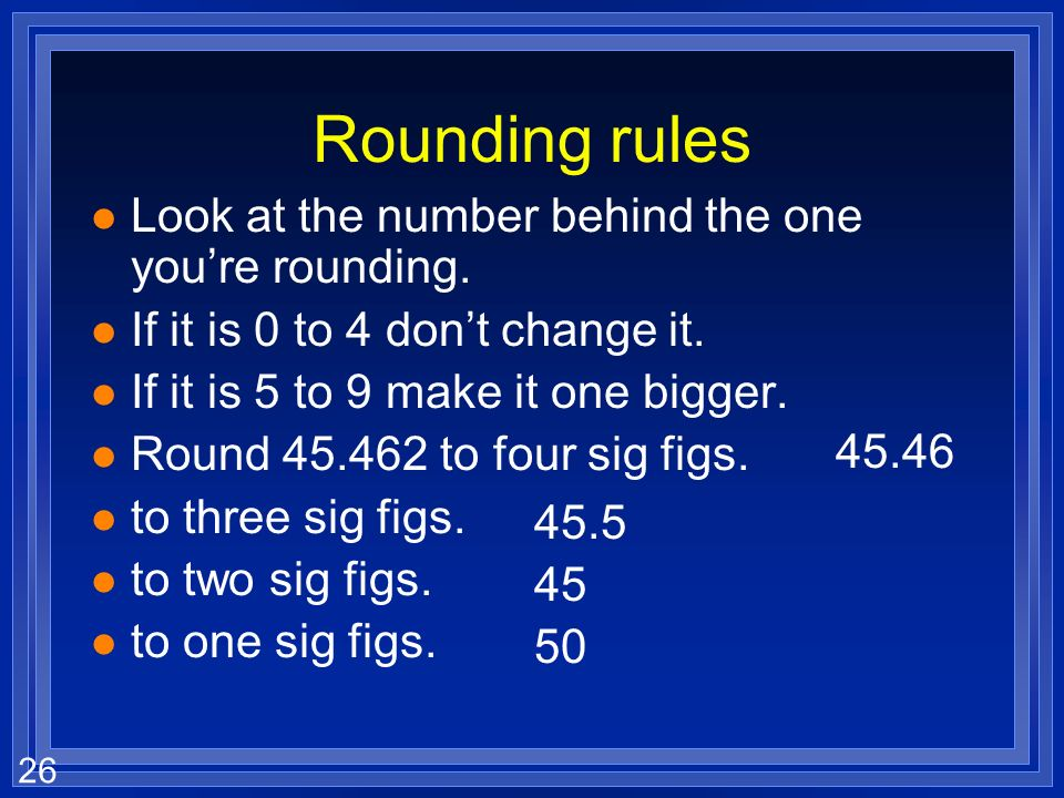 Rounding rules Look at the number behind the one you're rounding.