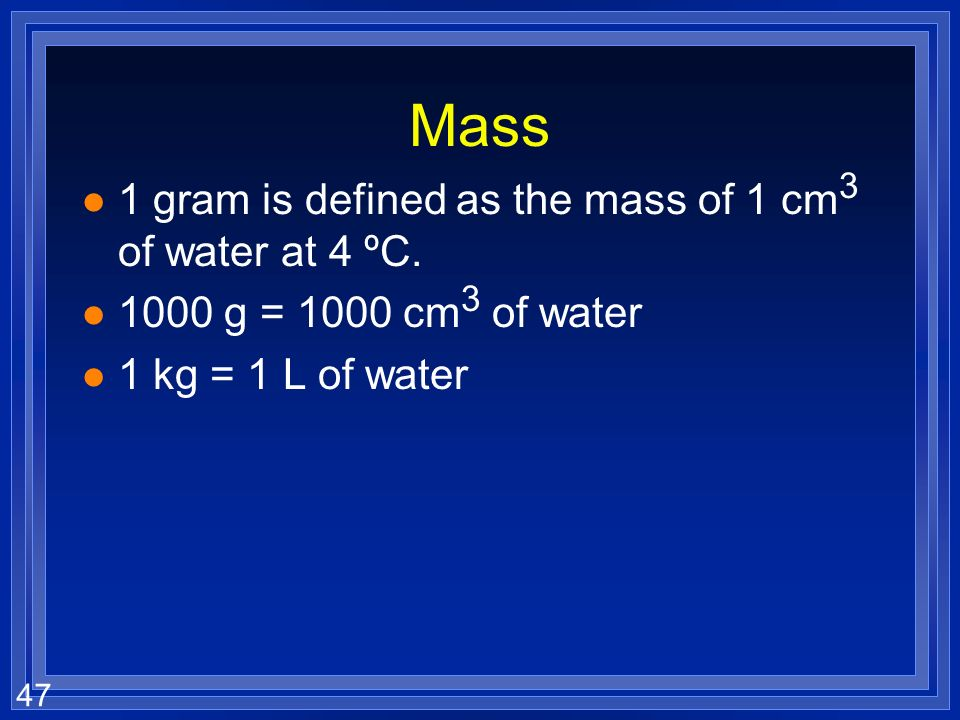Mass 1 gram is defined as the mass of 1 cm3 of water at 4 ºC.