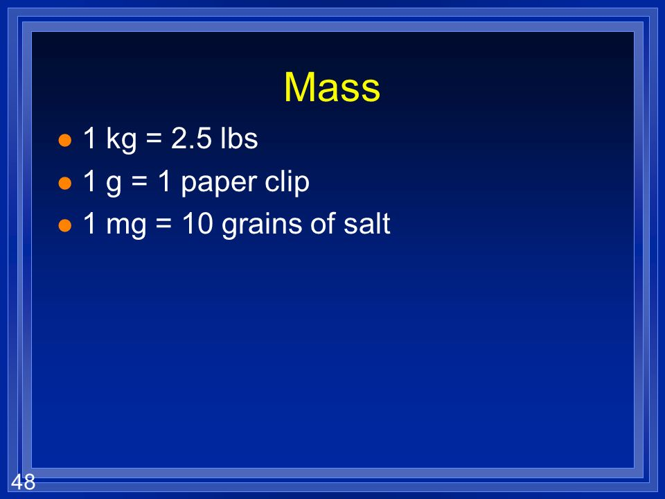 Mass 1 kg = 2.5 lbs 1 g = 1 paper clip 1 mg = 10 grains of salt