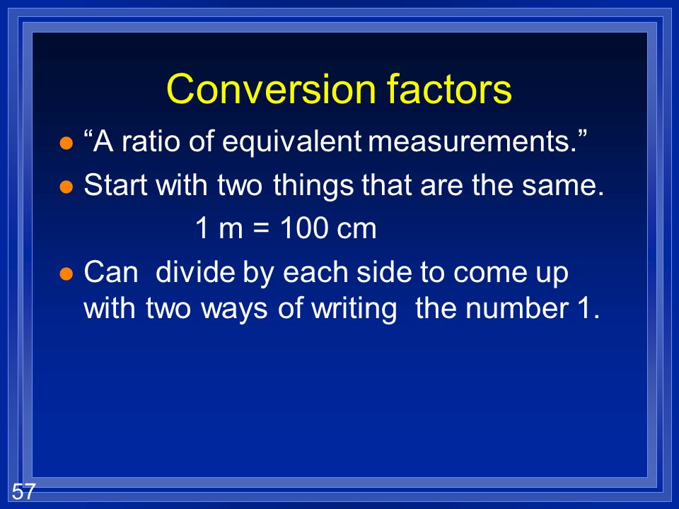 Conversion factors A ratio of equivalent measurements.