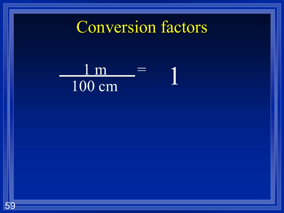 Conversion factors 1 m = cm