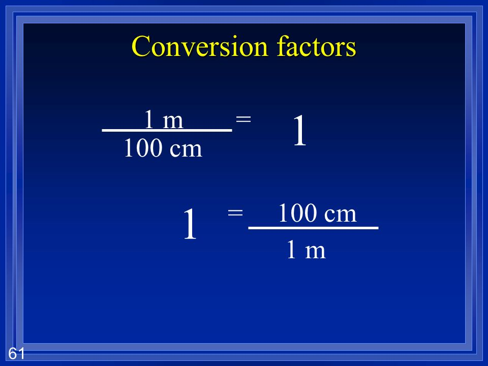 Conversion factors 1 m = cm 1 = 100 cm 1 m