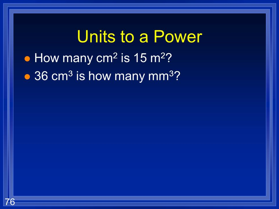 Units to a Power How many cm2 is 15 m2 36 cm3 is how many mm3