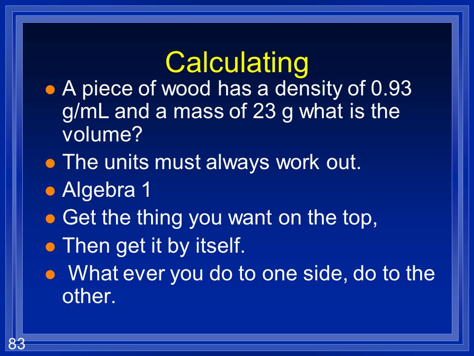 Calculating A piece of wood has a density of 0.93 g/mL and a mass of 23 g what is the volume The units must always work out.