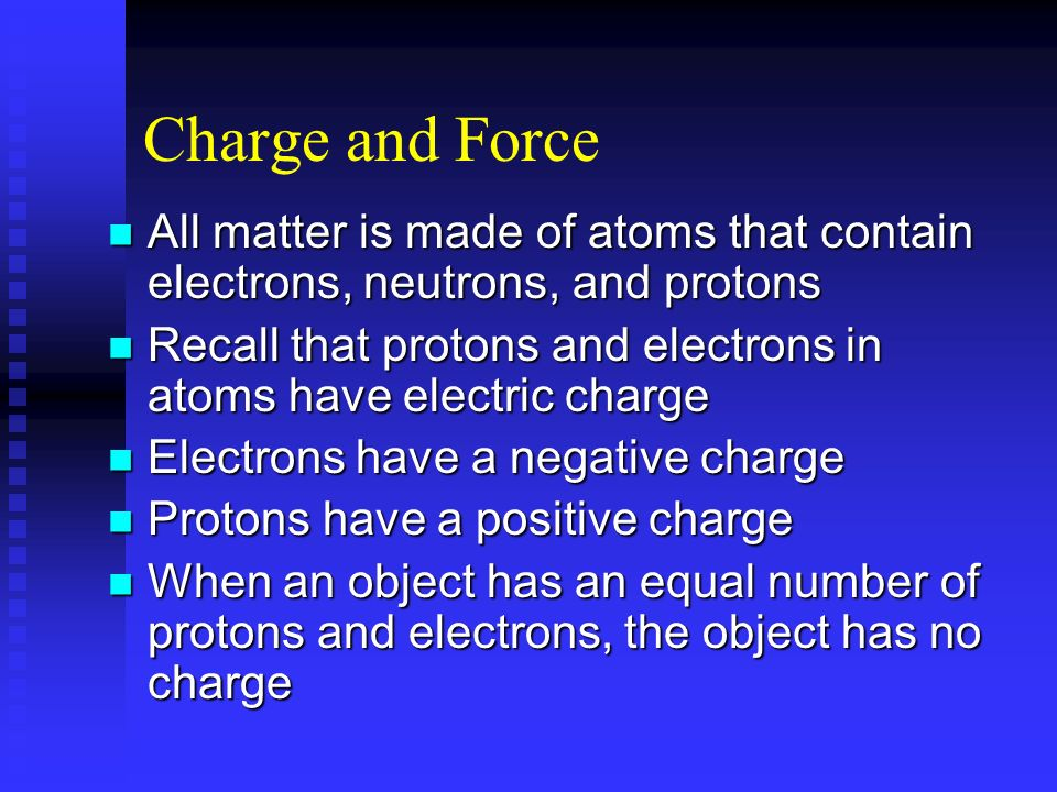 Charge and Force All matter is made of atoms that contain electrons, neutrons, and protons.