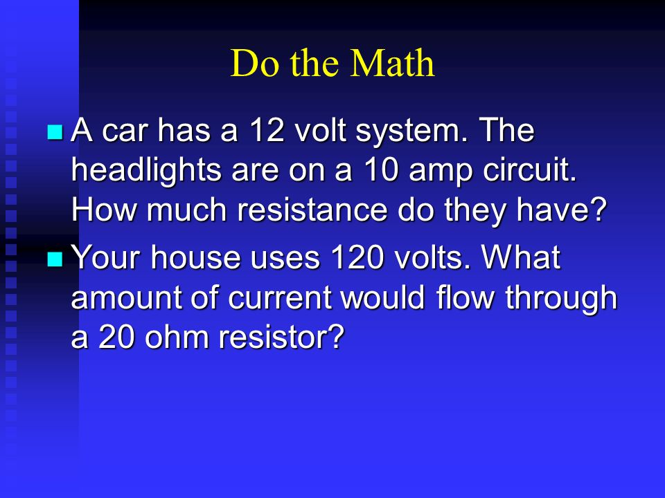 Do the Math A car has a 12 volt system. The headlights are on a 10 amp circuit. How much resistance do they have