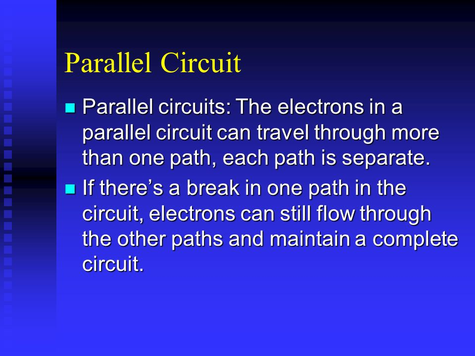 Parallel Circuit Parallel circuits: The electrons in a parallel circuit can travel through more than one path, each path is separate.