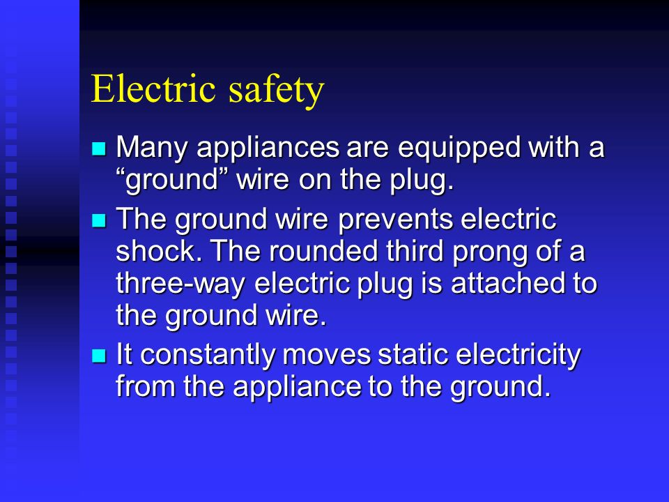 Electric safety Many appliances are equipped with a ground wire on the plug.