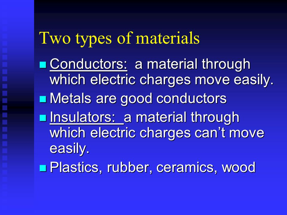 Two types of materials Conductors: a material through which electric charges move easily. Metals are good conductors.