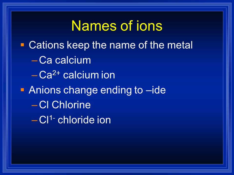 Names of ions Cations keep the name of the metal Ca calcium