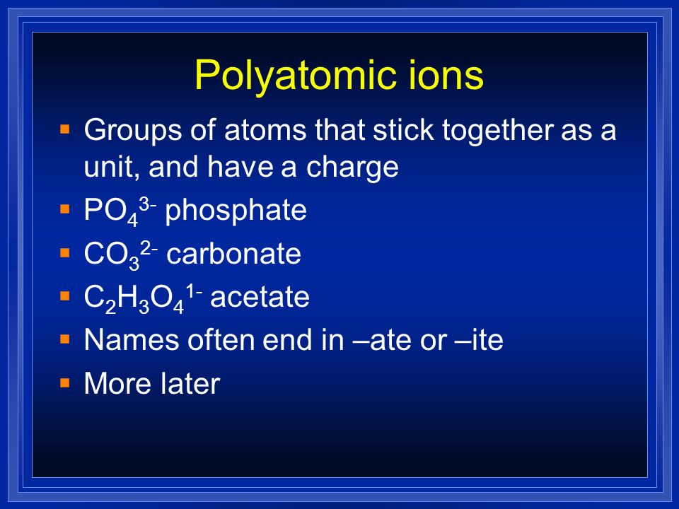 Polyatomic ions Groups of atoms that stick together as a unit, and have a charge. PO43- phosphate.