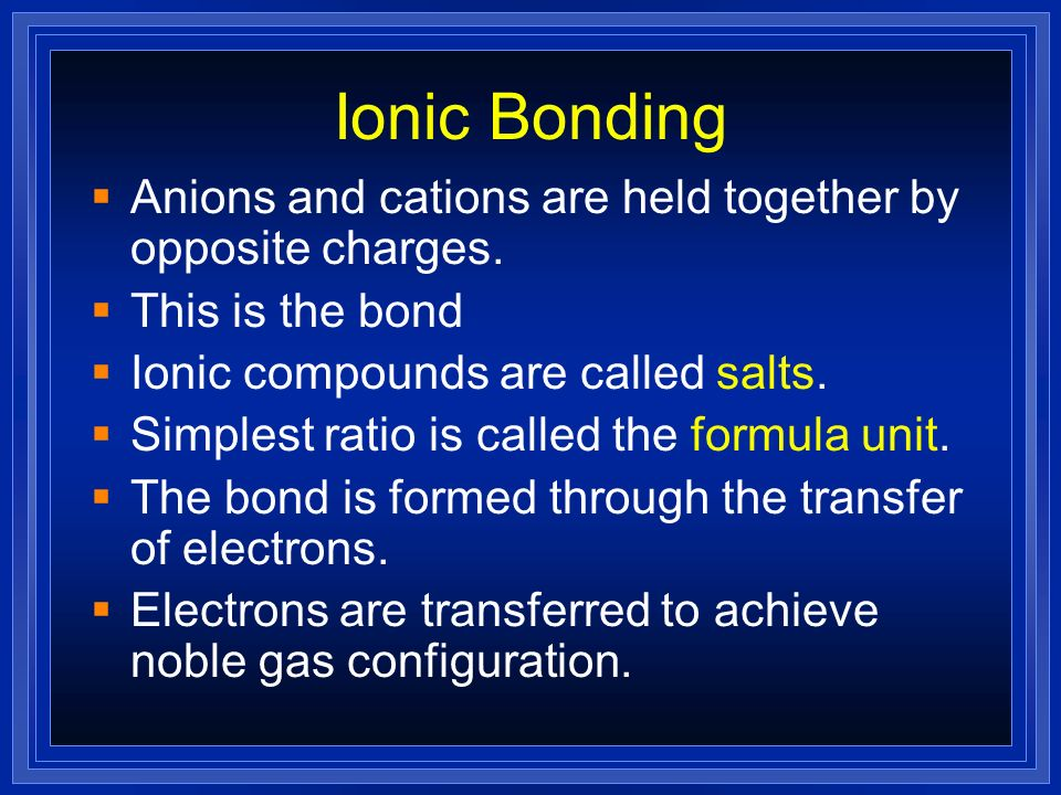 Ionic Bonding Anions and cations are held together by opposite charges. This is the bond. Ionic compounds are called salts.