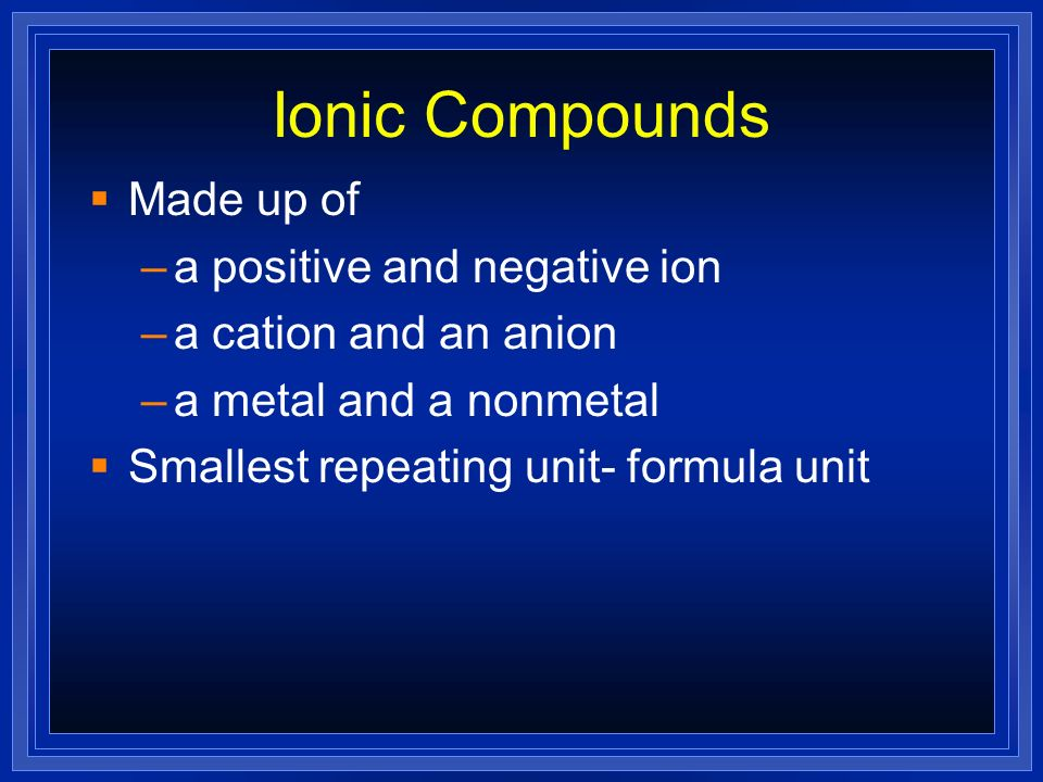 Ionic Compounds Made up of a positive and negative ion