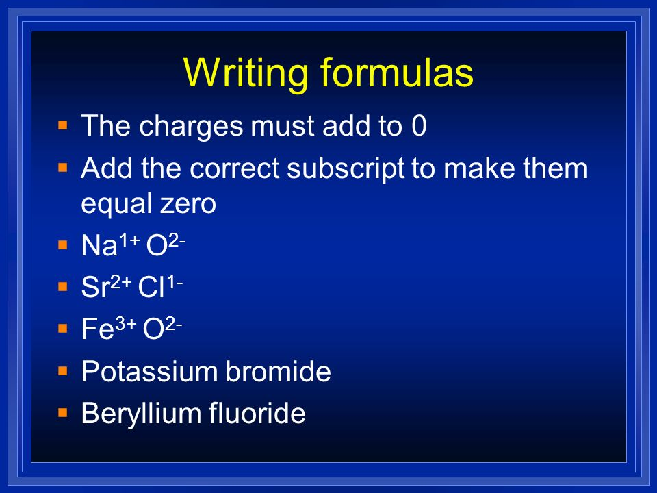 Writing formulas The charges must add to 0