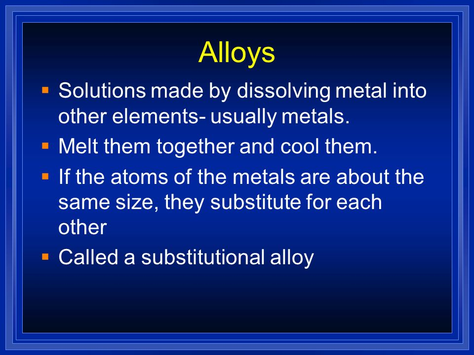 Alloys Solutions made by dissolving metal into other elements- usually metals. Melt them together and cool them.