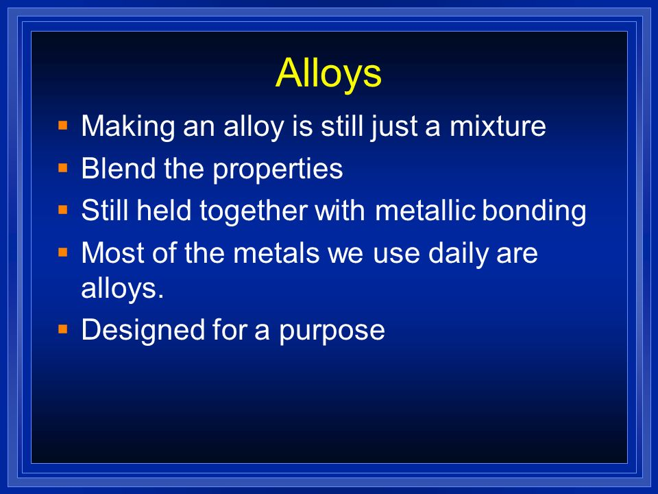 Alloys Making an alloy is still just a mixture Blend the properties