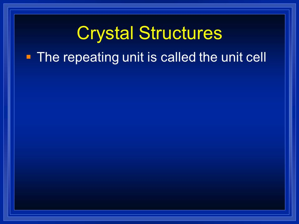 Crystal Structures The repeating unit is called the unit cell