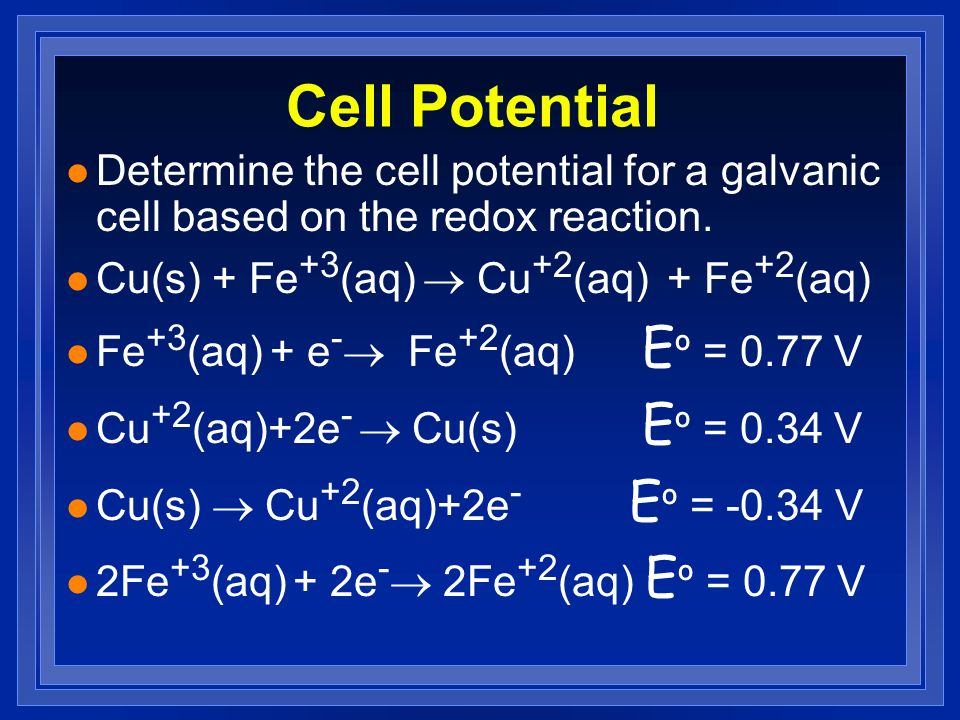 Cell Potential Determine the cell potential for a galvanic cell based on the redox reaction. Cu(s) + Fe+3(aq) ® Cu+2(aq) + Fe+2(aq)