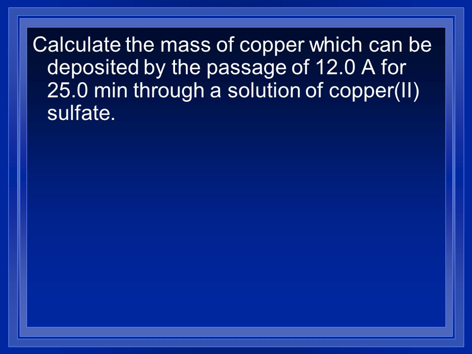 Calculate the mass of copper which can be deposited by the passage of 12.0 A for 25.0 min through a solution of copper(II) sulfate.