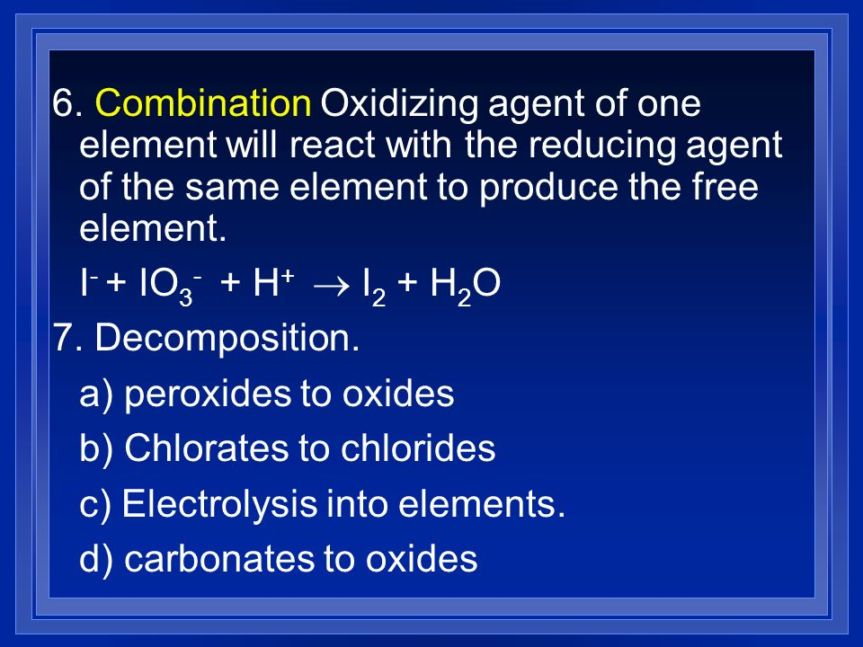 6. Combination Oxidizing agent of one element will react with the reducing agent of the same element to produce the free element.