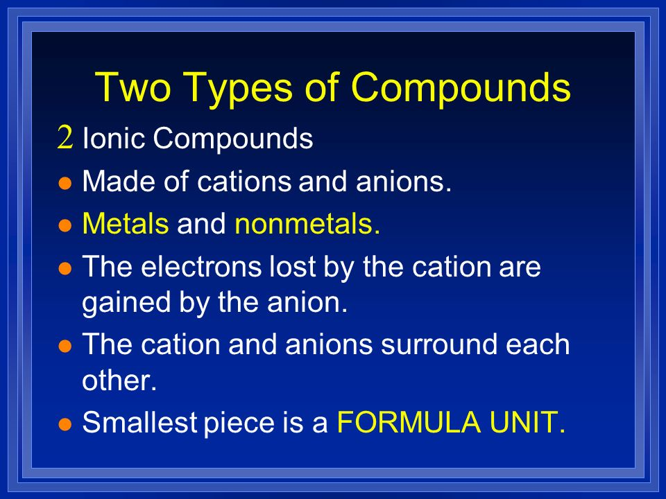 Two Types of Compounds Ionic Compounds Made of cations and anions.