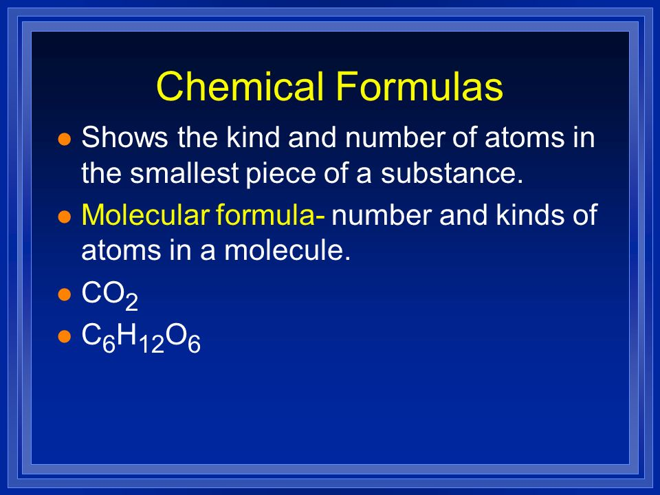 Chemical Formulas Shows the kind and number of atoms in the smallest piece of a substance.