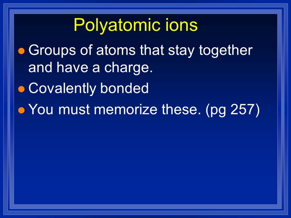 Polyatomic ions Groups of atoms that stay together and have a charge.