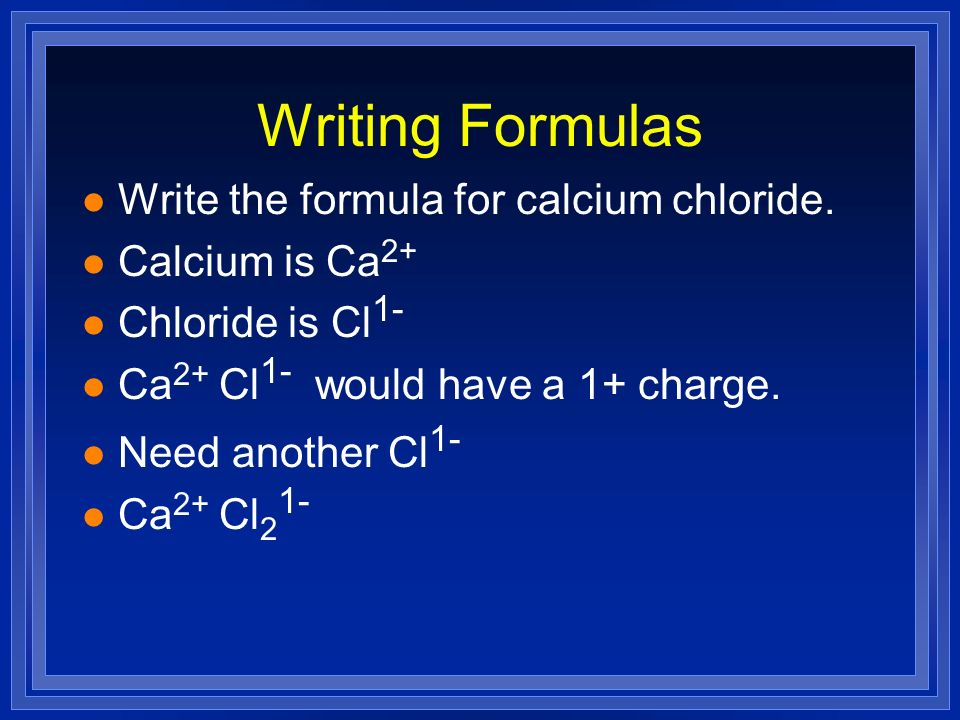 Writing Formulas Write the formula for calcium chloride.