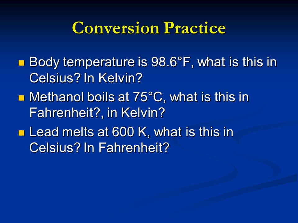 Conversion Practice Body temperature is 98.6°F, what is this in Celsius In Kelvin Methanol boils at 75°C, what is this in Fahrenheit , in Kelvin