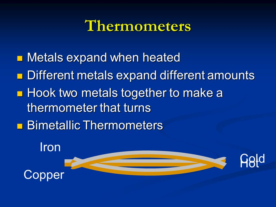 Thermometers Metals expand when heated