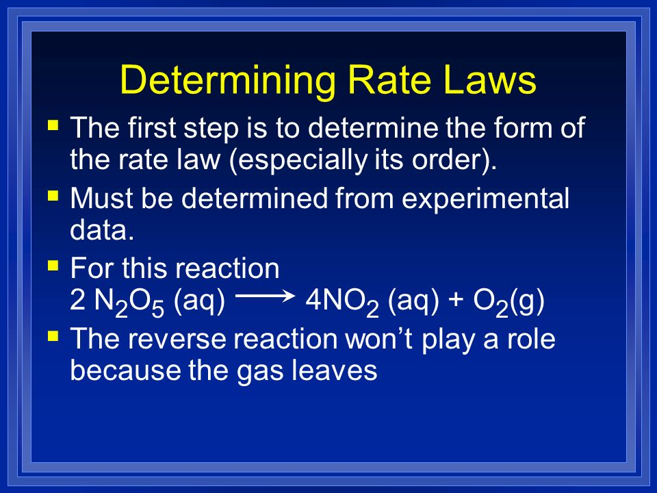Determining Rate Laws The first step is to determine the form of the rate law (especially its order).