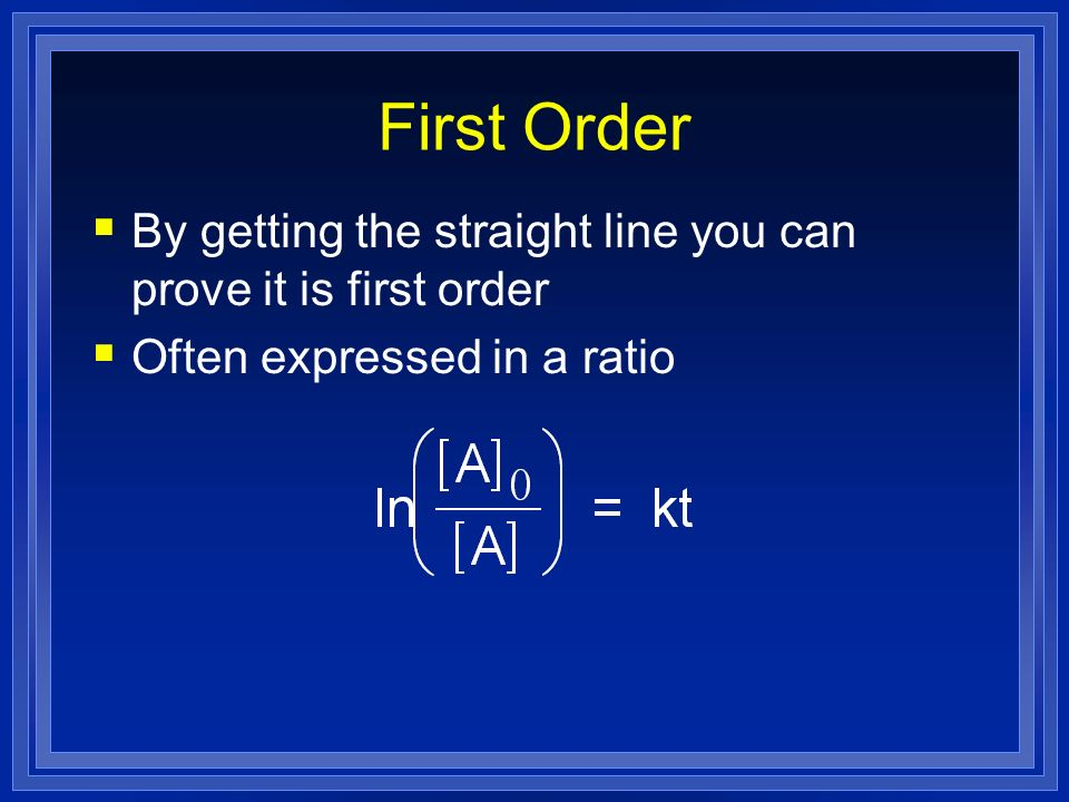 First Order By getting the straight line you can prove it is first order Often expressed in a ratio