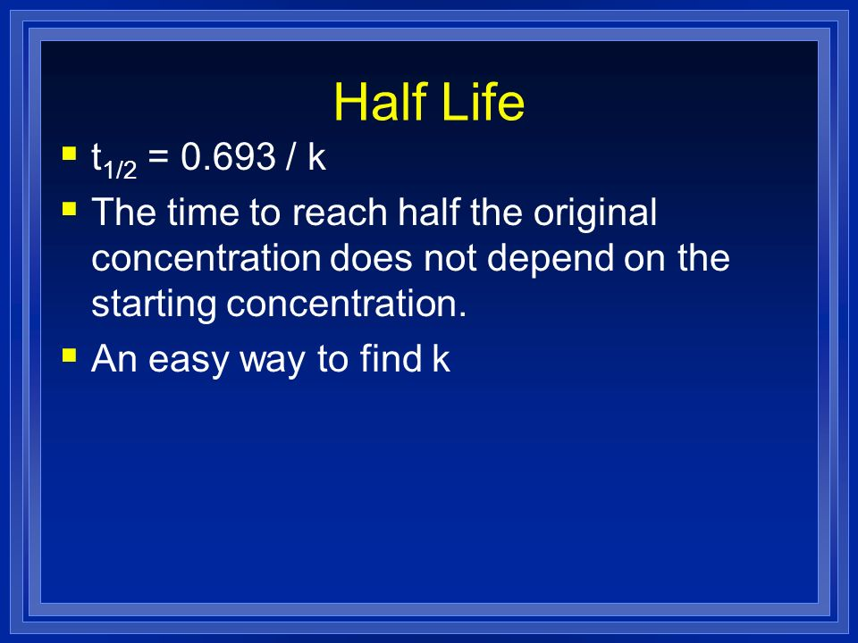 Half Life t1/2 = / k. The time to reach half the original concentration does not depend on the starting concentration.