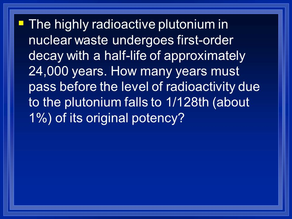 The highly radioactive plutonium in nuclear waste undergoes first-order decay with a half-life of approximately 24,000 years.